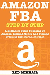 AMAZON FBA (2020 Update) Step By Step Guide for Beginners: A Beginners Guide To Selling On Amazon, Making Money And Finding Products That Turns Into Cash