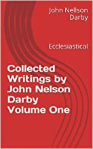 Collected Writings by John Nelson Darby Volume One: Ecclesiastical (Collected Writings of J.N.D. Book 1)