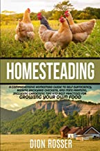 Homesteading: A Comprehensive Homestead Guide to Self-Sufficiency, Raising Backyard Chickens, and Mini Farming, Including Gardening Tips and Best Practices for Growing Your Own Food