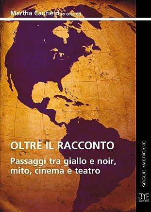 Oltre il Racconto - Passaggi tra Giallo e Noir, Mito, Cinema e Teatro (Soglie Americane Vol. 6)