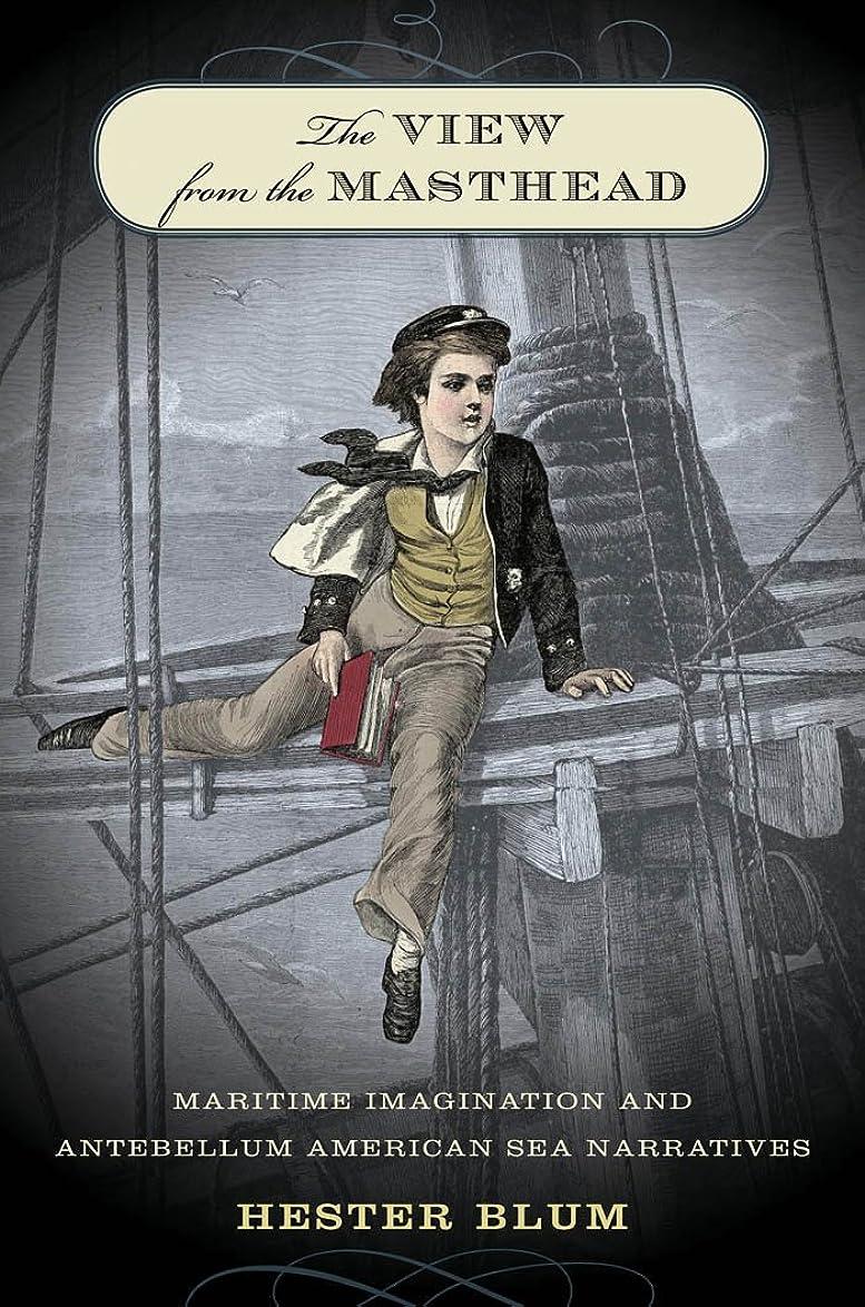 決定憂鬱なビームThe View from the Masthead: Maritime Imagination and Antebellum American Sea Narratives (English Edition)