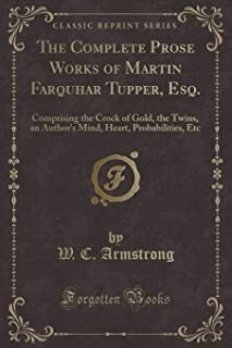 The Complete Prose Works of Martin Farquhar Tupper, Esq.: Comprising the Crock of Gold, the Twins, an Author's Mind, Hear...