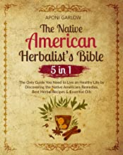 The Native American Herbalist's Bible: 5 in 1 - The Only Guide You Need to Live an Healthy Life by Discovering the Native ...