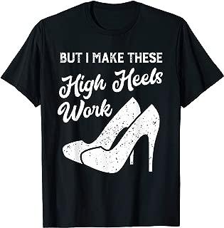 but i make these high heels work T-Shirt