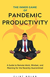 The Inner Game of Pandemic Productivity: A Guide to Remote Work, Mindset, and Meaning for the Recently Quarantined