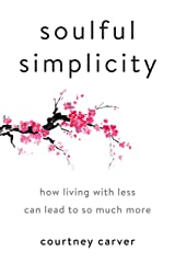 Soulful Simplicity: How Living with Less Can Lead to So Much More Kindle Edition