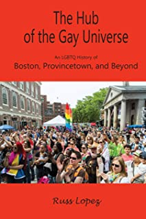 The Hub of the Gay Universe: An LGBTQ History of Boston, Provincetown, and Beyond