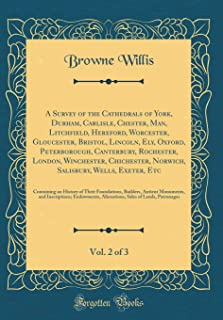 A Survey of the Cathedrals of York, Durham, Carlisle, Chester, Man, Litchfield, Hereford, Worcester, Gloucester, Bristol, Lincoln, Ely, Oxford, ... Norwich, Salisbury, Wells, Exeter, Etc, Vo