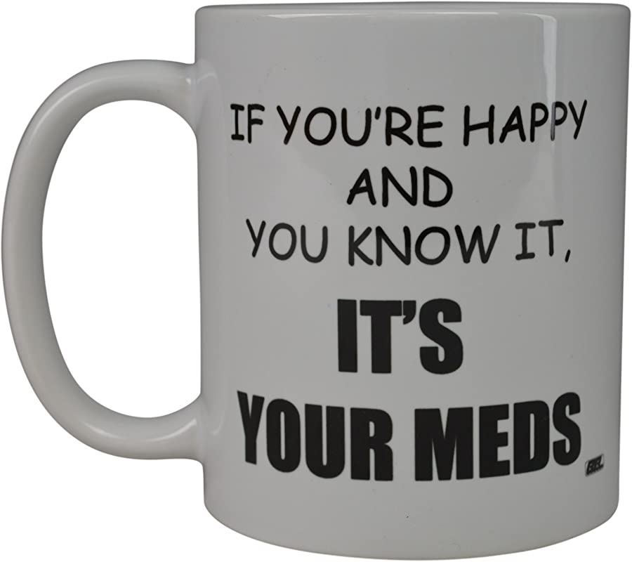 Rogue River Funny Coffee Mug If You Re Happy And You Know It Its Your Meds Nurse Doctor Novelty Cup Great Gift Idea For Office Party Employee Boss Coworkers Meds