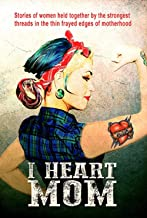 I Heart Mom: Stories of women held together by the strongest of threads in the thin frayed edges of motherhood.