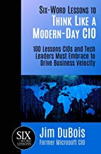 Six-Word Lessons to Think Like a Modern-Day CIO: 100 Lessons CIOs and Tech Leaders Must Embrace to Drive Business Velocity (The Six-Word Lessons Series)