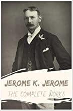 Jerome K. Jerome: The Complete Works (Annotated): Collection Including Three Men in a Boat, Three Men on the Bummel, Idle ...