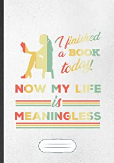 I Finished A Book Today Now My Life Is Meaningless: Funny Book Lover Blank Lined Notebook Journal For Reading Teacher Libr...