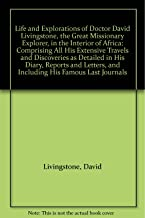 Life and Explorations of Doctor David Livingstone, the Great Missionary Explorer, in the Interior of Africa: Comprising All His Extensive Travels and Discoveries as Detailed in His Diary, Reports and Letters, and Including His Famous Last Journals