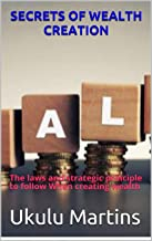 SECRETS OF WEALTH CREATION: The laws and strategic principle to follow When creating wealth