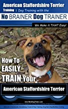 American Staffordshire Terrier Training, Dog Training with the No BRAINER Dog TRAINER ~ We Make it THAT Easy!: How to EASILY TRAIN Your American Staffordshire Terrier