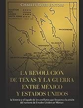 La revolución de Texas y la guerra entre México y Estados Unidos: la historia y el legado de los conflictos que llevaron a la cesión del suroeste de Estados Unidos en México (Spanish Edition)