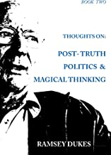 Thoughts on Post Truth Politics and Magical Thinking (Ramsey Dukes' Thoughts On series Book 2)
