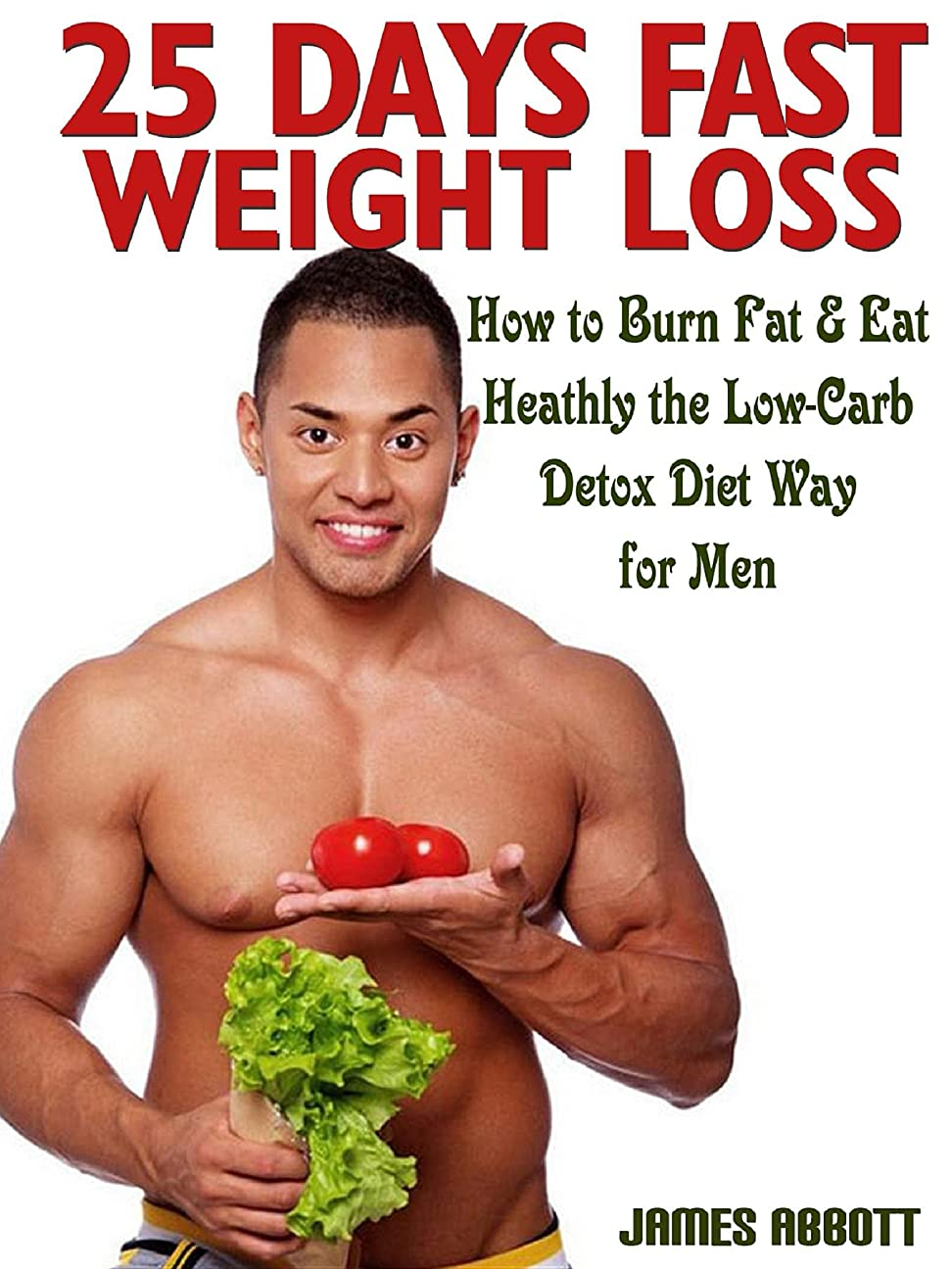 25 Days Fast Weight Loss How to Burn Fat & Eat Healthy the Low-Carb Detox Diet Way for Men (English Edition)