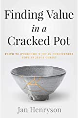 Finding Value in a Cracked Pot: Faith that Overcomes + Joy in Forgiveness + Hope in Jesus Christ Kindle Edition