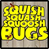 You can SQUISH the bugs! You can SQUASH the bugs! You can SQUOOSH the bugs!