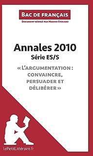 """Annales 2010 Série ES/S """"L'argumentation : convaincre, persuader et délibérer"""" (Bac de français): Réussir le bac de frança..."""