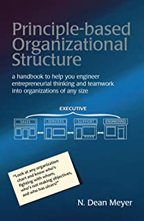 Principle-based Organizational Structure: a handbook to help you engineer entrepreneurial thinking and teamwork into organ...