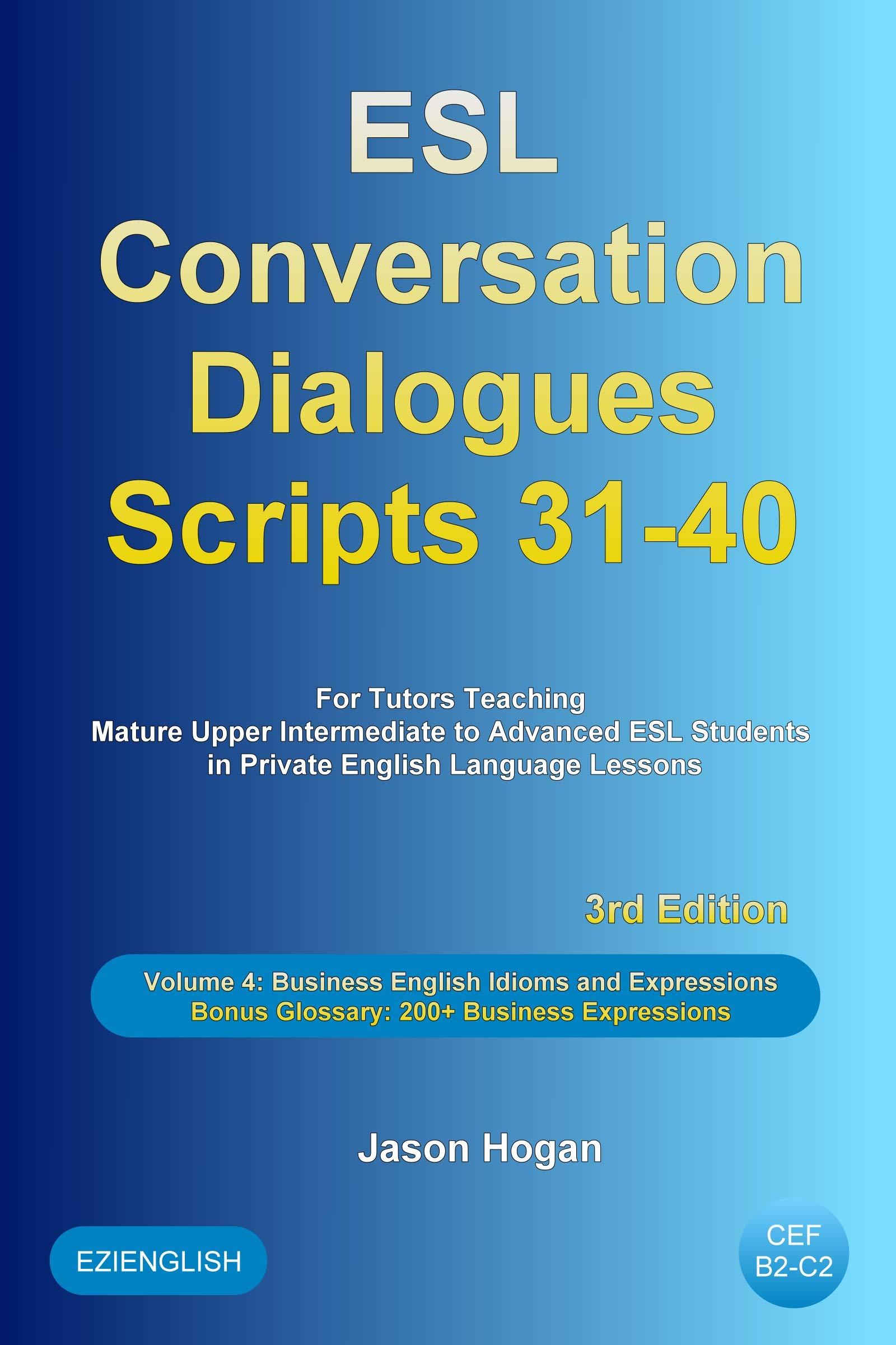 ESL Conversation Dialogues Scripts 31-40 Volume 4: Business English Idioms. Bonus Glossary: 200+ Business Expressions: For Tutors Teaching Mature Upper Intermediate to Advanced ESL Students