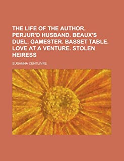 The Life of the Author. Perjur'd Husband. Beaux's Duel. Gamester. Basset Table. Love at a Venture. Stolen Heiress