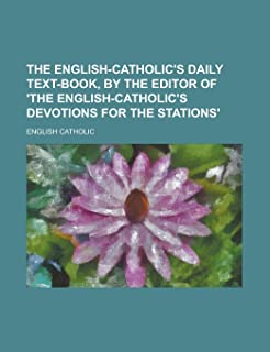 The English-Catholic's Daily Text-Book, by the Editor of 'The English-Catholic's Devotions for the Stations'