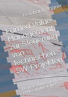 Earned Value Management zur Steuerung von technischen SW-Projekten: Do project once, do them right, earn the value!