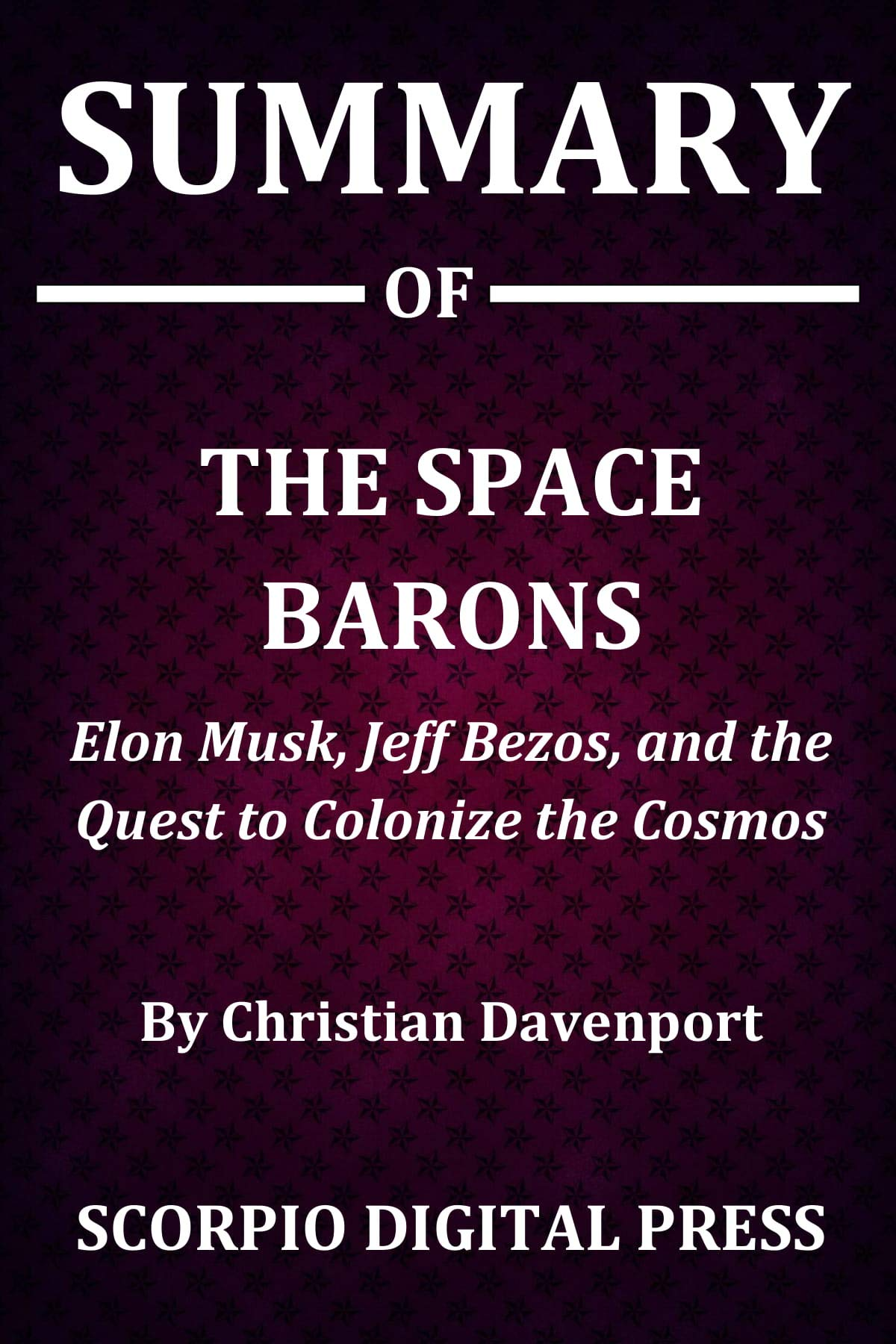 Summary Of The Space Barons : Elon Musk, Jeff Bezos, and the Quest to Colonize the Cosmos By Christian Davenport