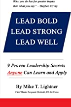 LEAD BOLD - LEAD STRONG - LEAD WELL: 9 Proven Leadership Secrets Anyone Can Learn and Apply