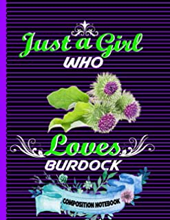 Just A Girl Who Loves Burdock Composition Notebook: Perfect Burdock Composition Notebook ,Gift It To Cute Girl ,Men And Wo...