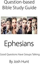 Question-based Bible Study Guide -- Ephesians: Good Questions Have Groups Talking