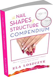 The Nail Shapes and Structure Compendium: How to Create Beautiful Nail Shapes on Any Type of Nail