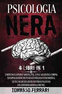 Psicologia Nera: 6 LIBRI IN 1 L'Arte della Persuasione, PNL,Linguaggio del Corpo, Manipolazione Mentale e Intelligenza Emo...