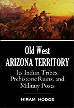 Old West Arizona Territory: Its Indian Tribes, Prehistoric Ruins, and Military Posts (1877)