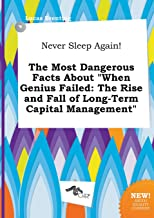 Never Sleep Again! the Most Dangerous Facts about When Genius Failed: The Rise and Fall of Long-Term Capital Management