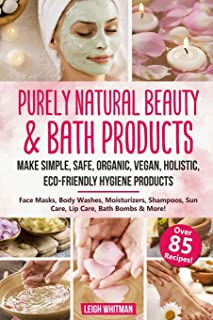 Purely Natural Beauty & Bath Products: Make Simple, Safe, Organic, Vegan, Holistic, Eco-friendly Hygiene Products - Face M...