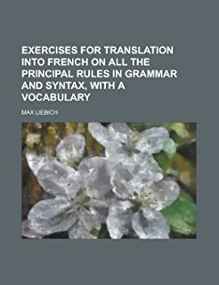 Exercises for Translation Into French on All the Principal Rules in Grammar and Syntax, with a Vocabulary
