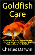 Goldfish Care : Goldfish Care:The Complete Guide On How To Breed, Housing, Buy, Feed and Care For Goldfish