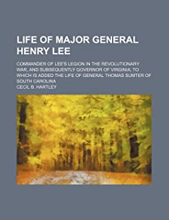 Life of Major General Henry Lee; Commander of Lee's Legion in the Revolutionary War, and Subsequently Governor of Virginia...