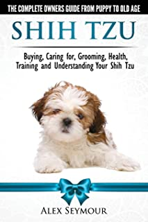 Shih Tzu Dogs - The Complete Owners Guide from Puppy to Old Age: Buying, Caring For, Grooming, Health, Training and Unders...