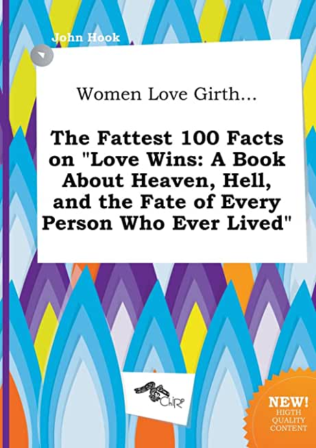 Women Love Girth... the Fattest 100 Facts on Love Wins: A Book about Heaven, Hell, and the Fate of Every Person Who Ever Lived