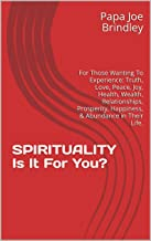 SPIRITUALITY Is It For You?: For Those Wanting To Experience: Truth, Love, Peace, Joy, Health, Wealth, Relationships, Prosperity, Happiness, & Abundance in Their Life. (English Edition)