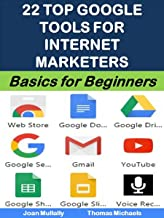 22 Top Google Tools for Internet Marketers: Free Tools to Grow Your Business and Increase Your Profits (Business Basics for Beginners Book 49)