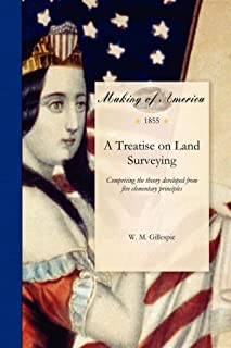 Treatise on Land Surveying: Comprising the Theory Developed from Five Elementary Principles; And the Practice with the Cha...
