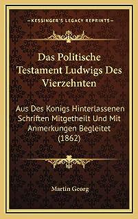 Das Politische Testament Ludwigs Des Vierzehnten: Aus Des Konigs Hinterlassenen Schriften Mitgetheilt Und Mit Anmerkungen ...