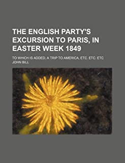 The English Party's Excursion to Paris, in Easter Week 1849; To Which Is Added, a Trip to America, Etc. Etc. Etc